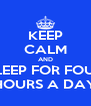 KEEP CALM AND SLEEP FOR FOUR HOURS A DAY - Personalised Poster A4 size