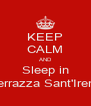 KEEP CALM AND Sleep in Terrazza Sant'Irene - Personalised Poster A4 size