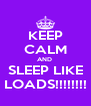KEEP CALM AND  SLEEP LIKE LOADS!!!!!!!! - Personalised Poster A4 size