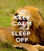 KEEP CALM AND SLEEP  OFF - Personalised Poster A4 size