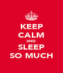 KEEP CALM AND SLEEP SO MUCH - Personalised Poster A4 size