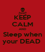 KEEP CALM AND Sleep when your DEAD  - Personalised Poster A4 size