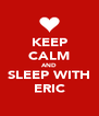 KEEP CALM AND SLEEP WITH ERIC - Personalised Poster A4 size