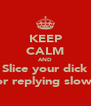 KEEP CALM AND Slice your dick For replying slowly - Personalised Poster A4 size