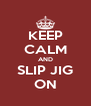 KEEP CALM AND SLIP JIG ON - Personalised Poster A4 size