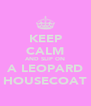 KEEP CALM AND SLIP ON A LEOPARD HOUSECOAT - Personalised Poster A4 size