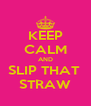 KEEP CALM AND SLIP THAT  STRAW - Personalised Poster A4 size