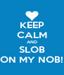 KEEP CALM AND SLOB ON MY NOB! - Personalised Poster A4 size