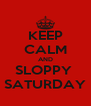 KEEP CALM AND SLOPPY  SATURDAY - Personalised Poster A4 size