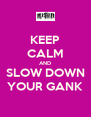 KEEP CALM AND SLOW DOWN YOUR GANK - Personalised Poster A4 size