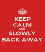 KEEP CALM AND SLOWLY BACK AWAY - Personalised Poster A4 size