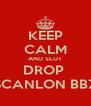 KEEP CALM AND SLUT DROP  SCANLON BBZ - Personalised Poster A4 size