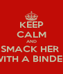 KEEP CALM AND SMACK HER  WITH A BINDER - Personalised Poster A4 size