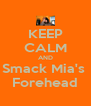 KEEP CALM AND Smack Mia's  Forehead - Personalised Poster A4 size