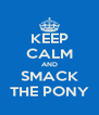 KEEP CALM AND SMACK THE PONY - Personalised Poster A4 size