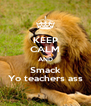 KEEP CALM AND Smack Yo teachers ass - Personalised Poster A4 size