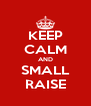 KEEP CALM AND SMALL RAISE - Personalised Poster A4 size