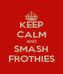 KEEP CALM AND SMASH FROTHIES - Personalised Poster A4 size