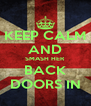 KEEP CALM AND SMASH HER BACK DOORS IN - Personalised Poster A4 size