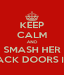 KEEP CALM AND SMASH HER BACK DOORS IN! - Personalised Poster A4 size