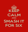 KEEP CALM AND SMASH IT FOR SIX - Personalised Poster A4 size