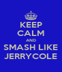KEEP CALM AND SMASH LIKE JERRYCOLE - Personalised Poster A4 size