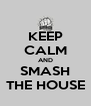 KEEP CALM AND SMASH THE HOUSE - Personalised Poster A4 size