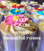 KEEP CALM AND smell beautiful roses - Personalised Poster A4 size