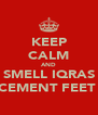 KEEP CALM AND SMELL IQRAS CEMENT FEET  - Personalised Poster A4 size