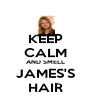 KEEP CALM AND SMELL JAMES'S HAIR - Personalised Poster A4 size