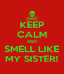 KEEP CALM AND SMELL LIKE MY SISTER! - Personalised Poster A4 size