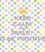 KEEP CALM AND SMILE! AND BE POSITIVE!!! - Personalised Poster A4 size
