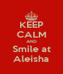 KEEP CALM AND Smile at Aleisha - Personalised Poster A4 size
