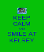 KEEP CALM AND SMILE AT KELSEY - Personalised Poster A4 size