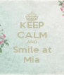 KEEP CALM AND Smile at Mia - Personalised Poster A4 size