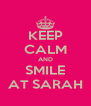 KEEP CALM AND SMILE AT SARAH - Personalised Poster A4 size