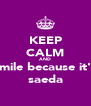 KEEP CALM AND smile because it's saeda - Personalised Poster A4 size