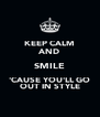 KEEP CALM AND SMILE 'CAUSE YOU'LL GO OUT IN STYLE - Personalised Poster A4 size