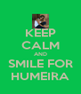 KEEP CALM AND SMILE FOR HUMEIRA - Personalised Poster A4 size