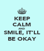 KEEP CALM AND SMILE, IT'LL BE OKAY - Personalised Poster A4 size