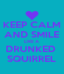 KEEP CALM  AND SMILE  LIKE A DRUNKED  SQUIRREL - Personalised Poster A4 size