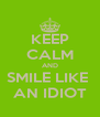 KEEP CALM AND SMILE LIKE  AN IDIOT - Personalised Poster A4 size