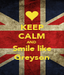KEEP CALM AND Smile like Greyson - Personalised Poster A4 size