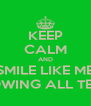 KEEP CALM AND SMILE LIKE ME SHOWING ALL TEETH - Personalised Poster A4 size