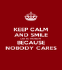 KEEP CALM AND SMILE LIKE NO PROBLEM BECAUSE NOBODY CARES - Personalised Poster A4 size