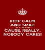 KEEP CALM AND SMILE LIKE NO PROBLEM CAUSE, REALLY, NOBODY CARES! - Personalised Poster A4 size