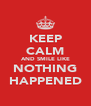 KEEP CALM AND SMILE LIKE NOTHING HAPPENED - Personalised Poster A4 size