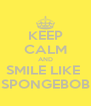 KEEP CALM AND SMILE LIKE  SPONGEBOB - Personalised Poster A4 size