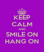 KEEP CALM AND SMILE ON HANG ON - Personalised Poster A4 size