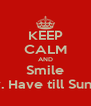 KEEP CALM AND Smile Only. Have till Sunday  - Personalised Poster A4 size